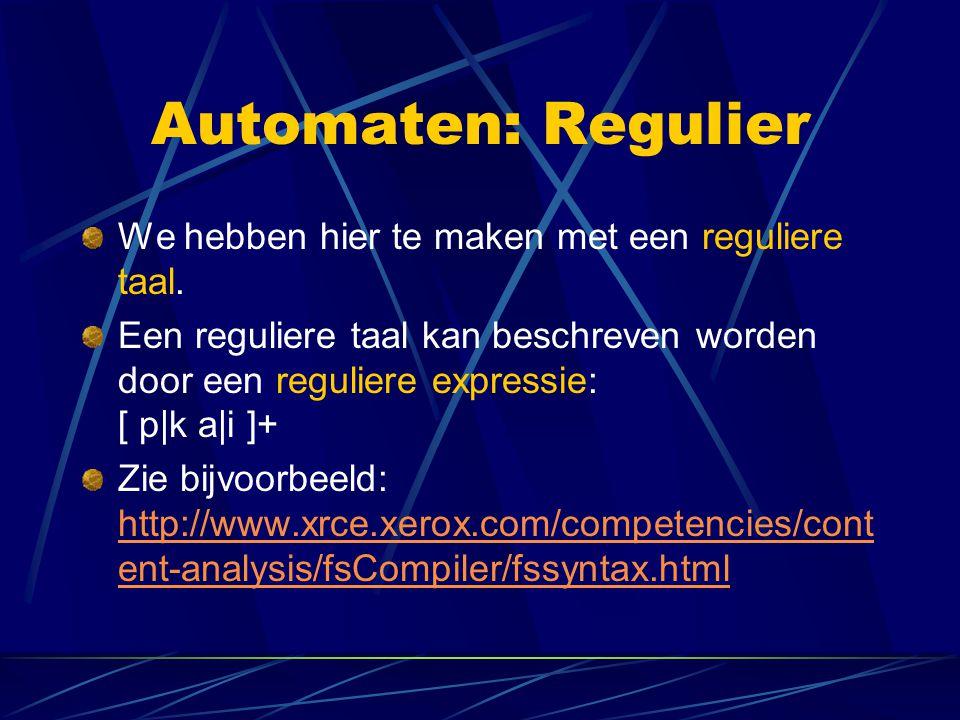 Automaten: Regulier We hebben hier te maken met een reguliere taal. Een reguliere taal kan beschreven worden door een reguliere expressie: [ p|k a|i ]