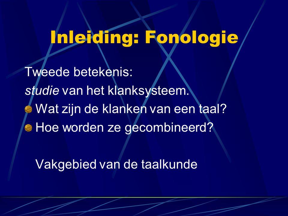 Inleiding: Fonologie Tweede betekenis: studie van het klanksysteem. Wat zijn de klanken van een taal? Hoe worden ze gecombineerd? Vakgebied van de taa
