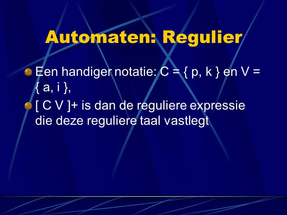 Automaten: Regulier Een handiger notatie: C = { p, k } en V = { a, i }, [ C V ]+ is dan de reguliere expressie die deze reguliere taal vastlegt