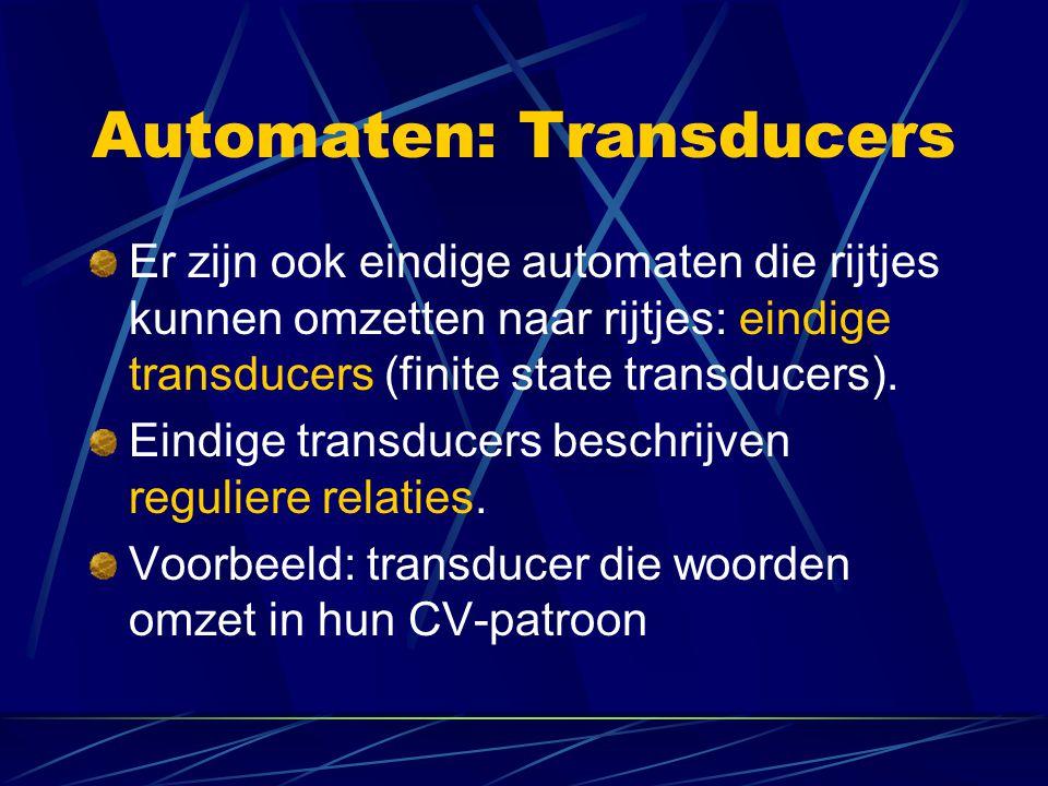 Automaten: Transducers Er zijn ook eindige automaten die rijtjes kunnen omzetten naar rijtjes: eindige transducers (finite state transducers).