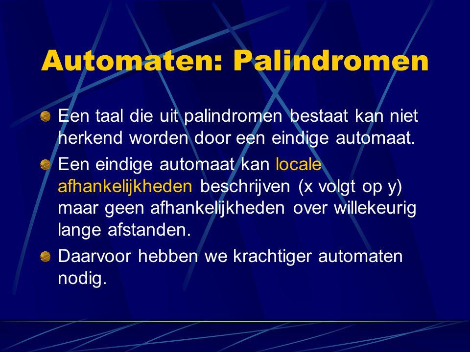 Automaten: Palindromen Een taal die uit palindromen bestaat kan niet herkend worden door een eindige automaat. Een eindige automaat kan locale afhanke