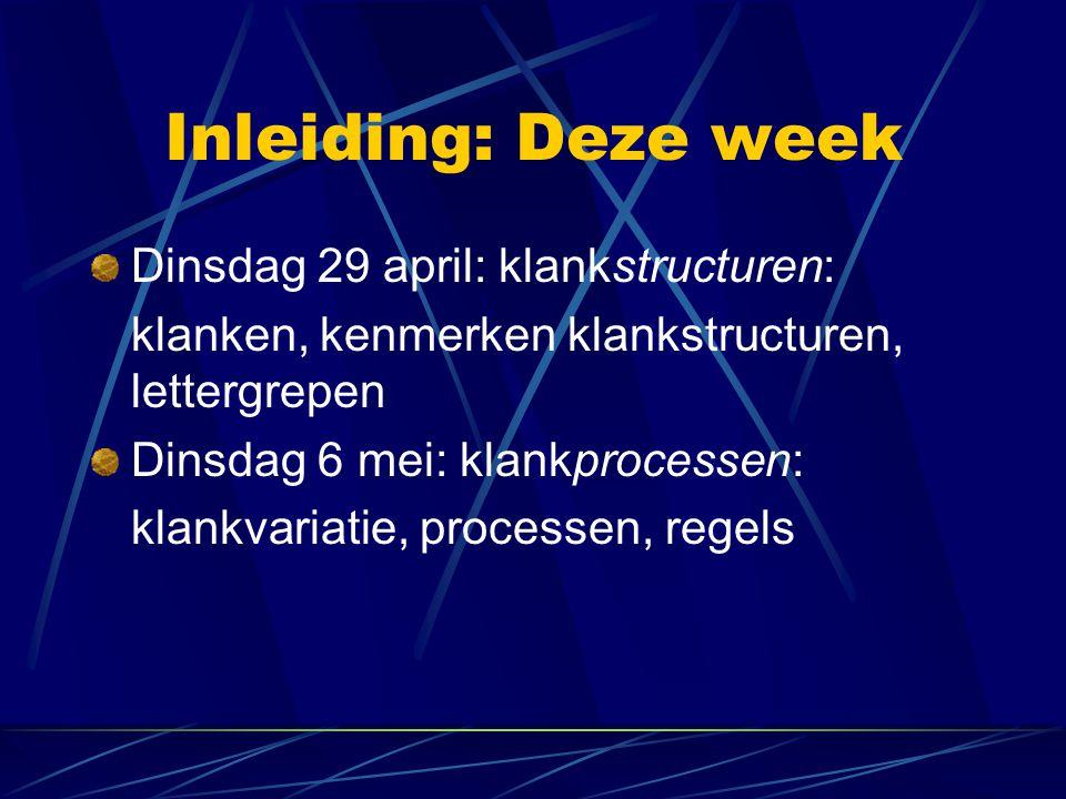 Inleiding: Deze week Dinsdag 29 april: klankstructuren: klanken, kenmerken klankstructuren, lettergrepen Dinsdag 6 mei: klankprocessen: klankvariatie,
