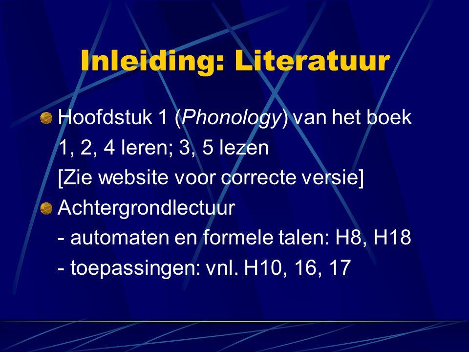Inleiding: Literatuur Hoofdstuk 1 (Phonology) van het boek 1, 2, 4 leren; 3, 5 lezen [Zie website voor correcte versie] Achtergrondlectuur - automaten en formele talen: H8, H18 - toepassingen: vnl.