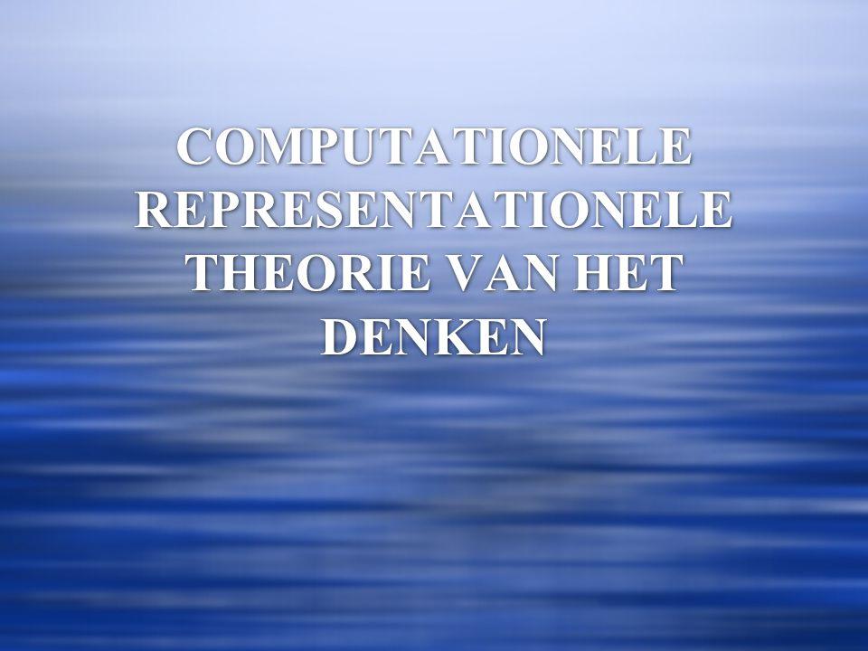COMPUTATIONELE REPRESENTATIONELE THEORIE VAN HET DENKEN  DENKEN IS COMPUTATIONEEL: REPRESENTATIES WORDEN GEMANIPULEERD VOLGENS FORMELE REGELS.