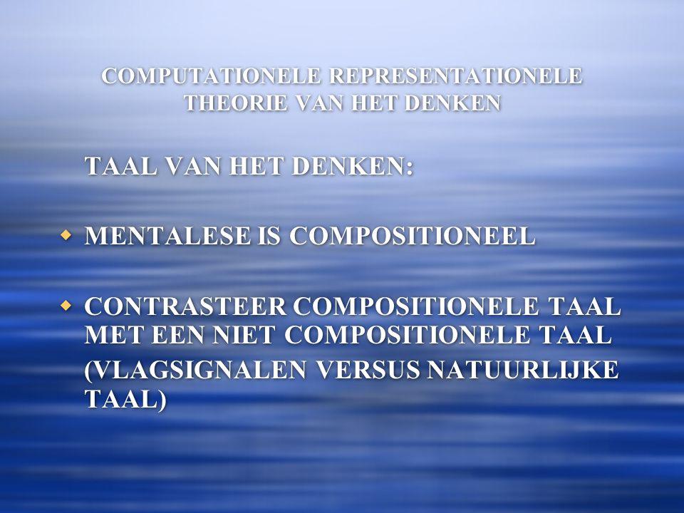 COMPUTATIONELE REPRESENTATIONELE THEORIE VAN HET DENKEN TAAL VAN HET DENKEN:  MENTALESE IS COMPOSITIONEEL  CONTRASTEER COMPOSITIONELE TAAL MET EEN NIET COMPOSITIONELE TAAL (VLAGSIGNALEN VERSUS NATUURLIJKE TAAL) TAAL VAN HET DENKEN:  MENTALESE IS COMPOSITIONEEL  CONTRASTEER COMPOSITIONELE TAAL MET EEN NIET COMPOSITIONELE TAAL (VLAGSIGNALEN VERSUS NATUURLIJKE TAAL)