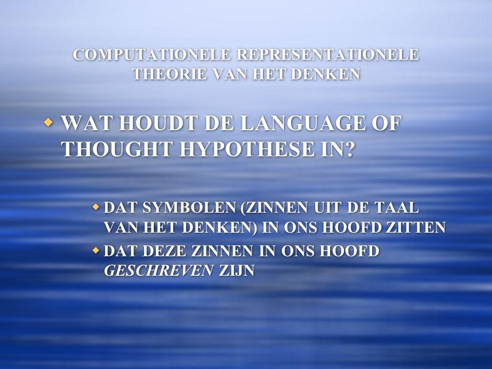 COMPUTATIONELE REPRESENTATIONELE THEORIE VAN HET DENKEN  WAT HOUDT DE LANGUAGE OF THOUGHT HYPOTHESE IN?  DAT SYMBOLEN (ZINNEN UIT DE TAAL VAN HET DE