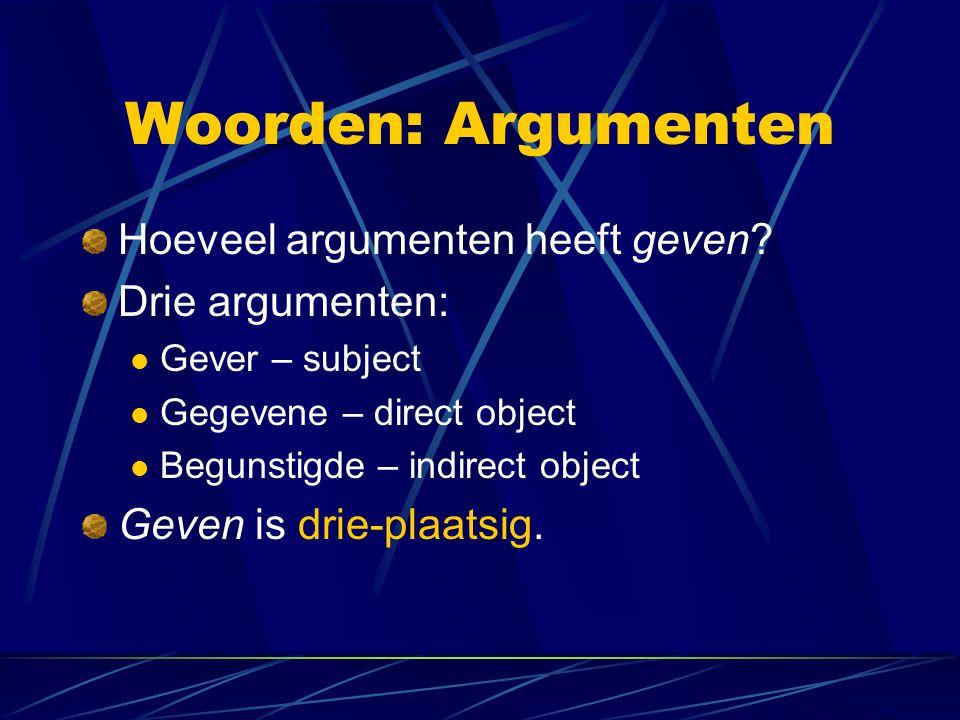 Woorden: Argumenten Hoeveel argumenten heeft geven? Drie argumenten: Gever – subject Gegevene – direct object Begunstigde – indirect object Geven is d