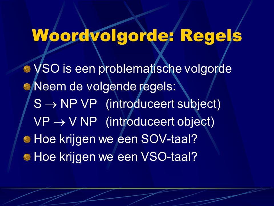 Woordvolgorde: Regels VSO is een problematische volgorde Neem de volgende regels: S  NP VP(introduceert subject) VP  V NP(introduceert object) Hoe k