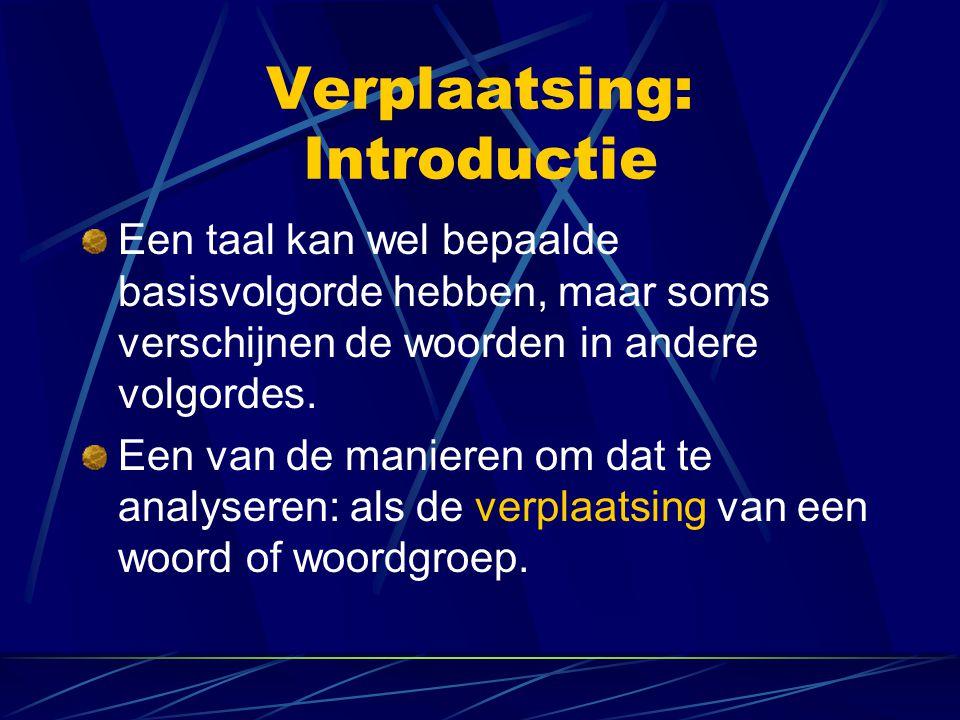 Verplaatsing: Introductie Een taal kan wel bepaalde basisvolgorde hebben, maar soms verschijnen de woorden in andere volgordes. Een van de manieren om
