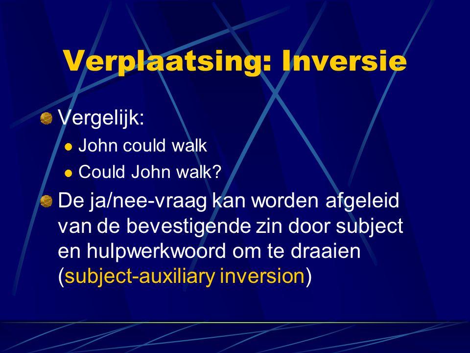 Verplaatsing: Inversie Vergelijk: John could walk Could John walk? De ja/nee-vraag kan worden afgeleid van de bevestigende zin door subject en hulpwer