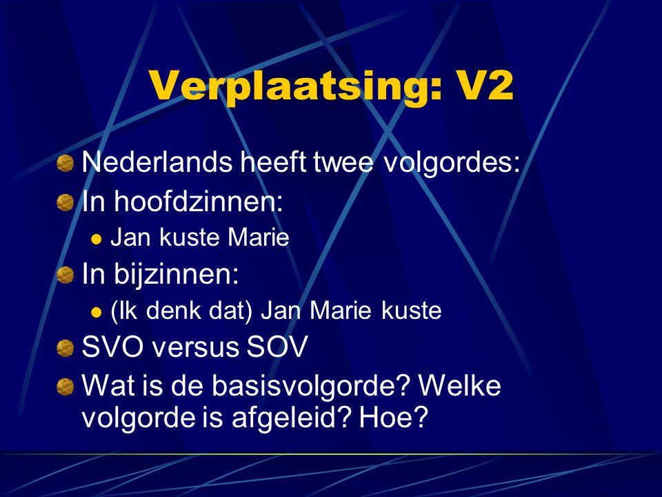 Verplaatsing: V2 Nederlands heeft twee volgordes: In hoofdzinnen: Jan kuste Marie In bijzinnen: (Ik denk dat) Jan Marie kuste SVO versus SOV Wat is de