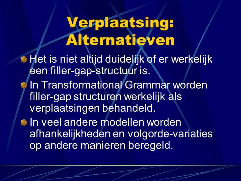 Verplaatsing: Alternatieven Het is niet altijd duidelijk of er werkelijk een filler-gap-structuur is. In Transformational Grammar worden filler-gap st