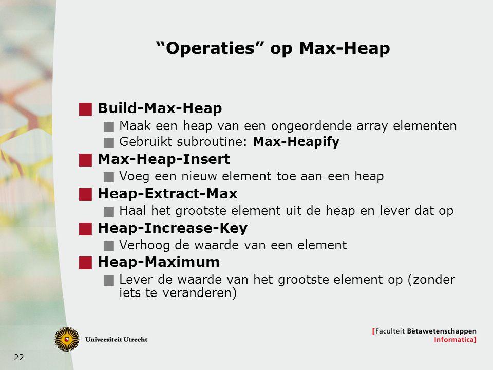 22 Operaties op Max-Heap  Build-Max-Heap  Maak een heap van een ongeordende array elementen  Gebruikt subroutine: Max-Heapify  Max-Heap-Insert  Voeg een nieuw element toe aan een heap  Heap-Extract-Max  Haal het grootste element uit de heap en lever dat op  Heap-Increase-Key  Verhoog de waarde van een element  Heap-Maximum  Lever de waarde van het grootste element op (zonder iets te veranderen)