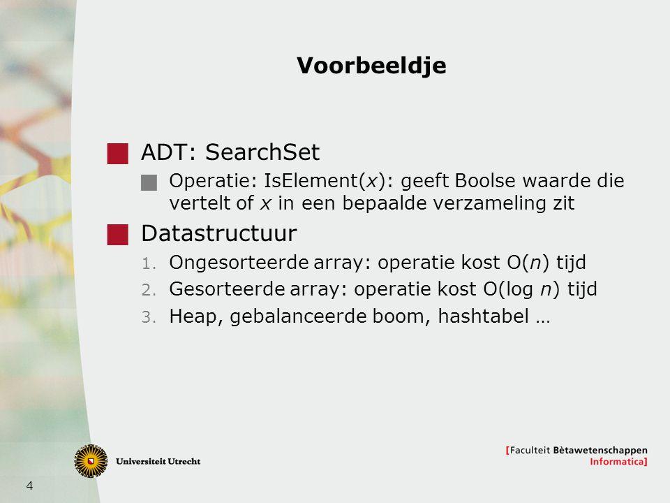 4 Voorbeeldje  ADT: SearchSet  Operatie: IsElement(x): geeft Boolse waarde die vertelt of x in een bepaalde verzameling zit  Datastructuur 1.