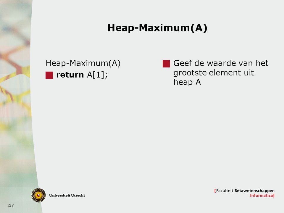 47 Heap-Maximum(A)  return A[1];  Geef de waarde van het grootste element uit heap A