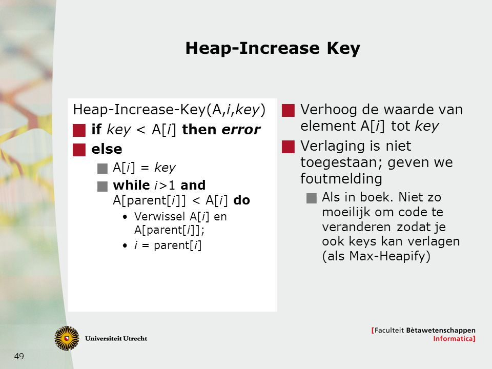 49 Heap-Increase Key Heap-Increase-Key(A,i,key)  if key < A[i] then error  else  A[i] = key  while i>1 and A[parent[i]] < A[i] do Verwissel A[i] en A[parent[i]]; i = parent[i]  Verhoog de waarde van element A[i] tot key  Verlaging is niet toegestaan; geven we foutmelding  Als in boek.