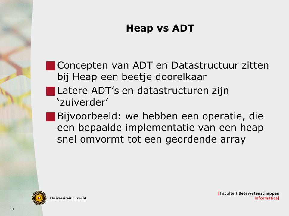 5 Heap vs ADT  Concepten van ADT en Datastructuur zitten bij Heap een beetje doorelkaar  Latere ADT's en datastructuren zijn 'zuiverder'  Bijvoorbeeld: we hebben een operatie, die een bepaalde implementatie van een heap snel omvormt tot een geordende array