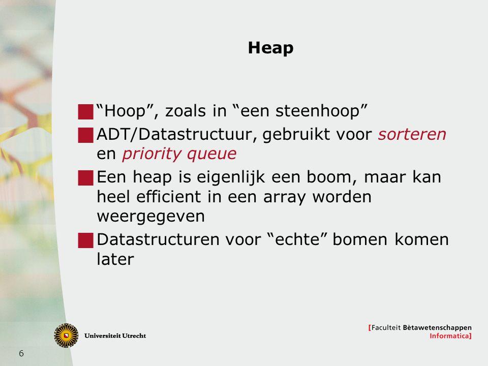 6 Heap  Hoop , zoals in een steenhoop  ADT/Datastructuur, gebruikt voor sorteren en priority queue  Een heap is eigenlijk een boom, maar kan heel efficient in een array worden weergegeven  Datastructuren voor echte bomen komen later