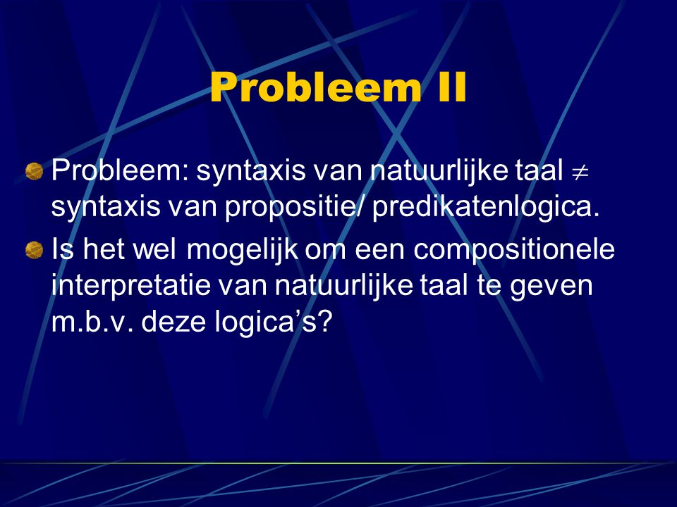 Probleem II Probleem: syntaxis van natuurlijke taal  syntaxis van propositie/ predikatenlogica. Is het wel mogelijk om een compositionele interpreta