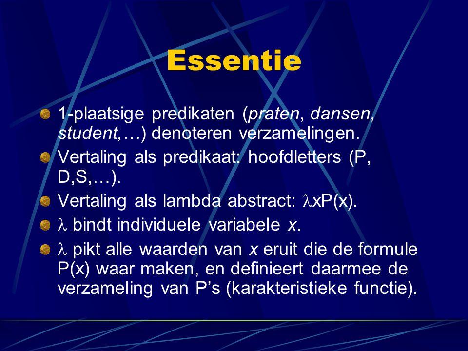 Essentie 1-plaatsige predikaten (praten, dansen, student,…) denoteren verzamelingen. Vertaling als predikaat: hoofdletters (P, D,S,…). Vertaling als l