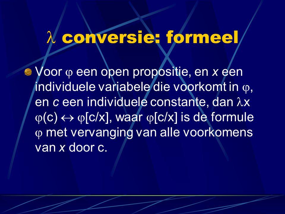 conversie: formeel Voor  een open propositie, en x een individuele variabele die voorkomt in , en c een individuele constante, dan x  (c)   [c/x]