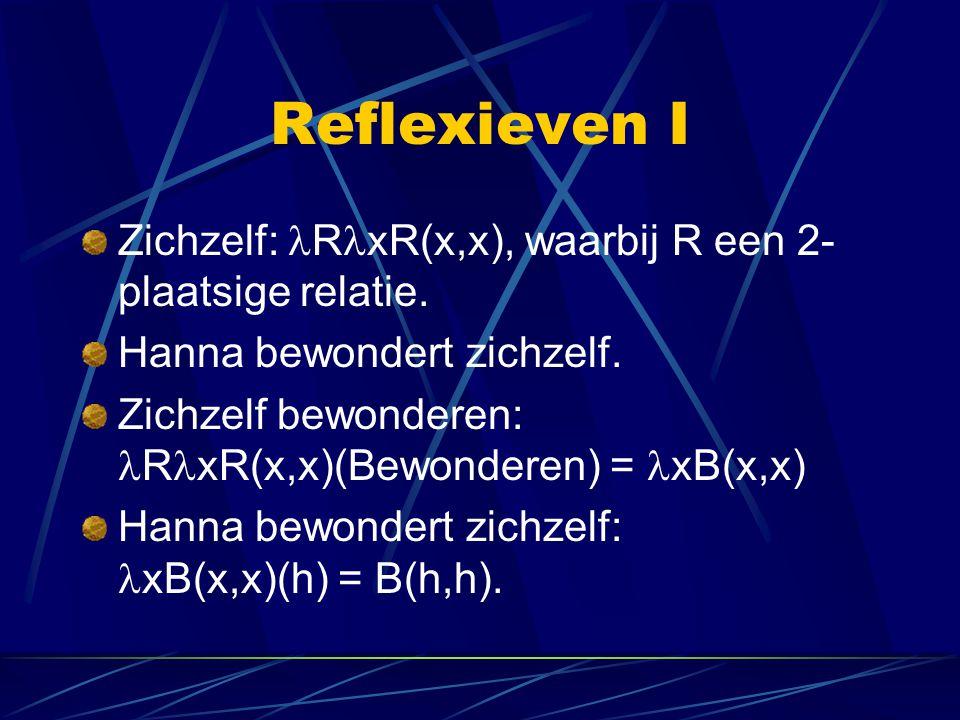 Reflexieven I Zichzelf: R xR(x,x), waarbij R een 2- plaatsige relatie. Hanna bewondert zichzelf. Zichzelf bewonderen: R xR(x,x)(Bewonderen) = xB(x,x)