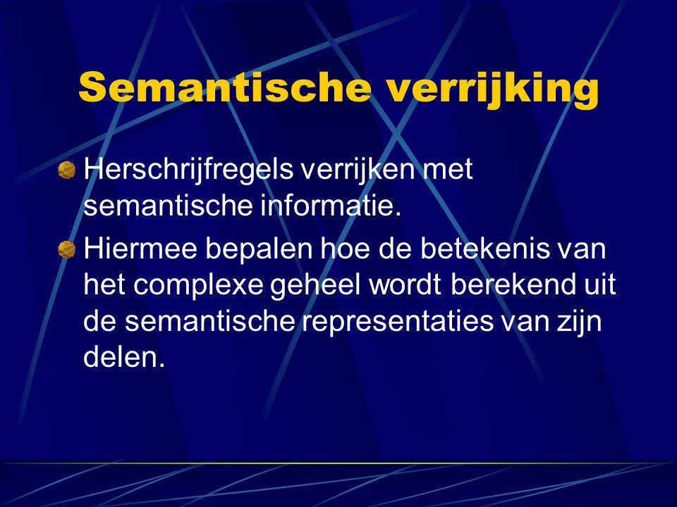 Semantische verrijking Herschrijfregels verrijken met semantische informatie. Hiermee bepalen hoe de betekenis van het complexe geheel wordt berekend