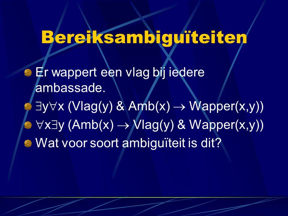 Bereiksambiguïteiten Er wappert een vlag bij iedere ambassade.  y  x (Vlag(y) & Amb(x)  Wapper(x,y))  x  y (Amb(x)  Vlag(y) & Wapper(x,y)) Wat v