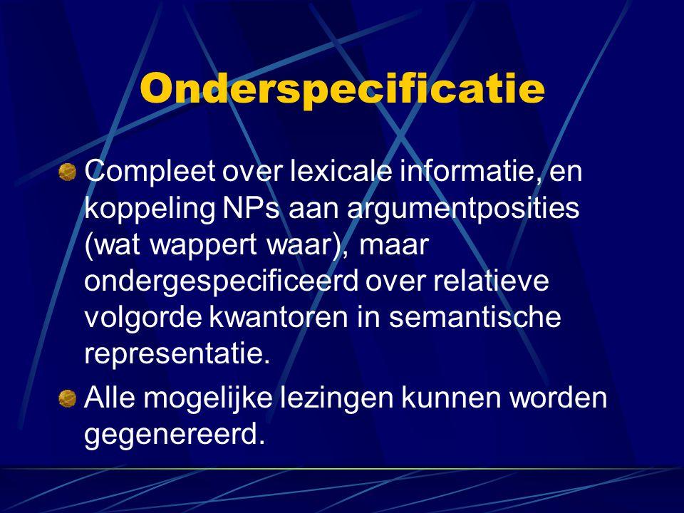 Onderspecificatie Compleet over lexicale informatie, en koppeling NPs aan argumentposities (wat wappert waar), maar ondergespecificeerd over relatieve