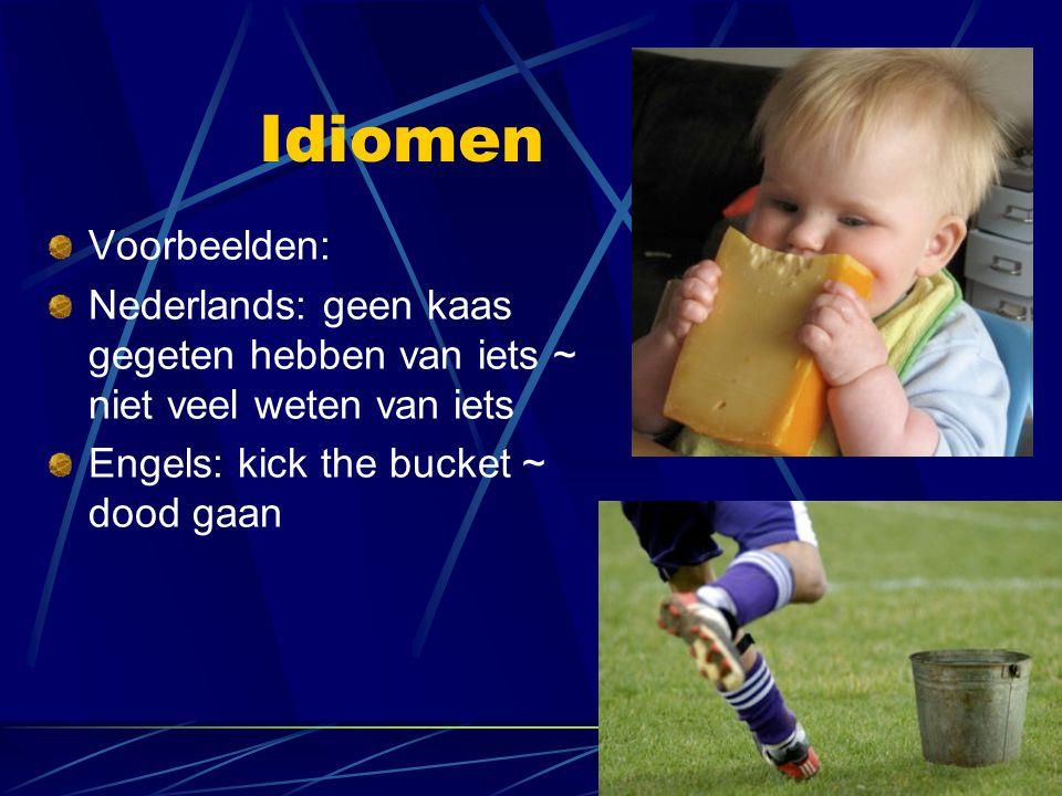 Idiomen Voorbeelden: Nederlands: geen kaas gegeten hebben van iets ~ niet veel weten van iets Engels: kick the bucket ~ dood gaan
