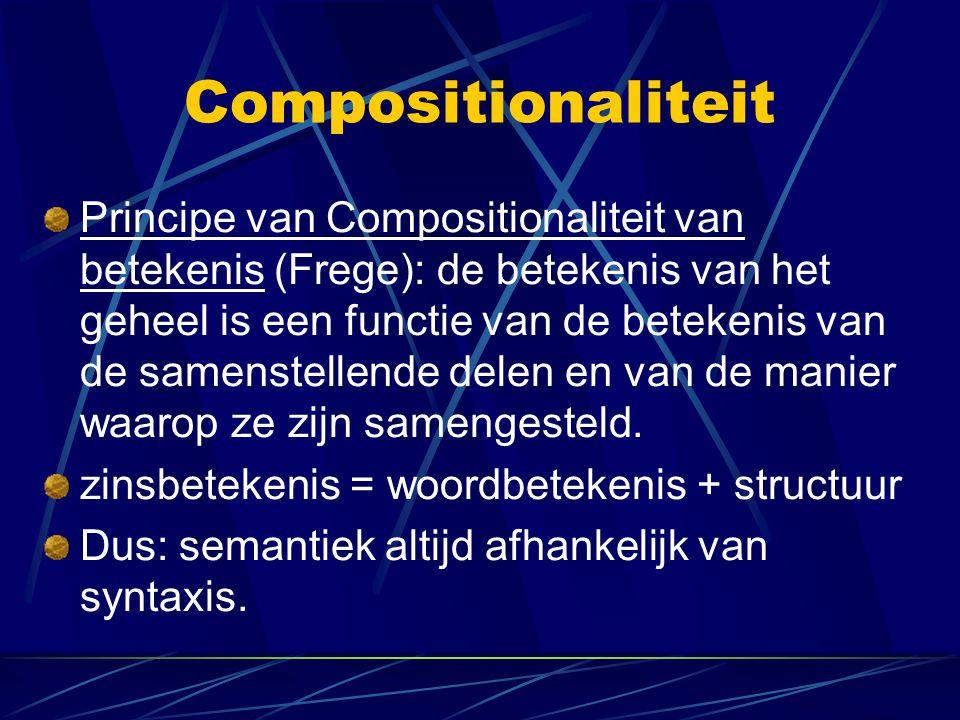 Compositionaliteit Principe van Compositionaliteit van betekenis (Frege): de betekenis van het geheel is een functie van de betekenis van de samenstel
