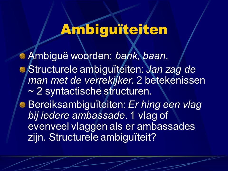 Ambiguïteiten Ambiguë woorden: bank, baan. Structurele ambiguïteiten: Jan zag de man met de verrekijker. 2 betekenissen ~ 2 syntactische structuren. B