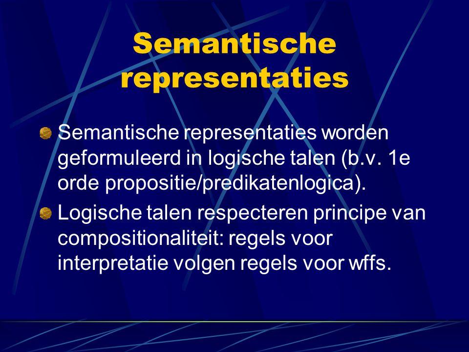 Semantische representaties Semantische representaties worden geformuleerd in logische talen (b.v. 1e orde propositie/predikatenlogica). Logische talen