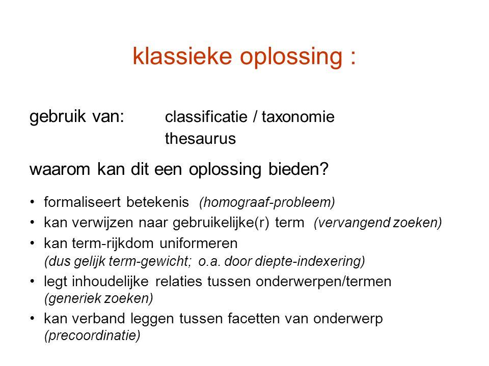 klassieke oplossing : gebruik van: classificatie / taxonomie thesaurus waarom kan dit een oplossing bieden? formaliseert betekenis (homograaf-probleem