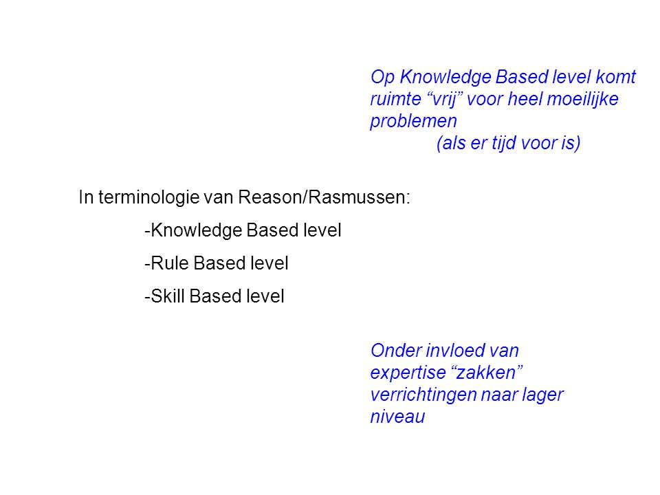 In terminologie van Reason/Rasmussen: -Knowledge Based level -Rule Based level -Skill Based level Onder invloed van expertise zakken verrichtingen naar lager niveau Op Knowledge Based level komt ruimte vrij voor heel moeilijke problemen (als er tijd voor is)