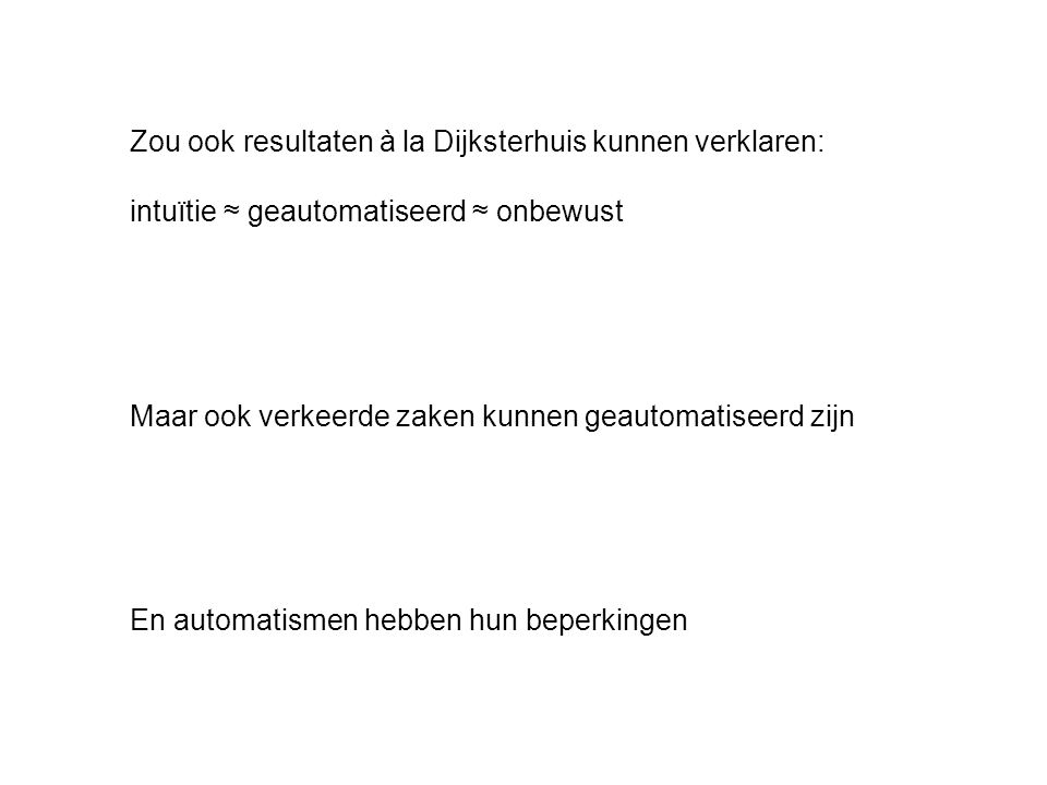 Zou ook resultaten à la Dijksterhuis kunnen verklaren: intuïtie ≈ geautomatiseerd ≈ onbewust Maar ook verkeerde zaken kunnen geautomatiseerd zijn En automatismen hebben hun beperkingen