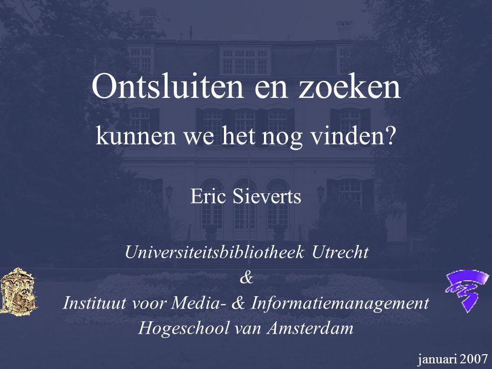 Ontsluiten en zoeken kunnen we het nog vinden? Eric Sieverts Universiteitsbibliotheek Utrecht & Instituut voor Media- & Informatiemanagement Hogeschoo