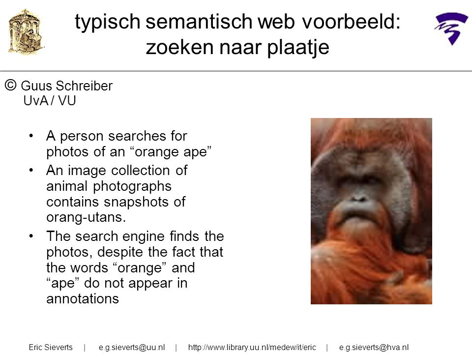 Eric Sieverts | e.g.sieverts@uu.nl | http://www.library.uu.nl/medew/it/eric | e.g.sieverts@hva.nl typisch semantisch web voorbeeld: zoeken naar plaatje A person searches for photos of an orange ape An image collection of animal photographs contains snapshots of orang-utans.