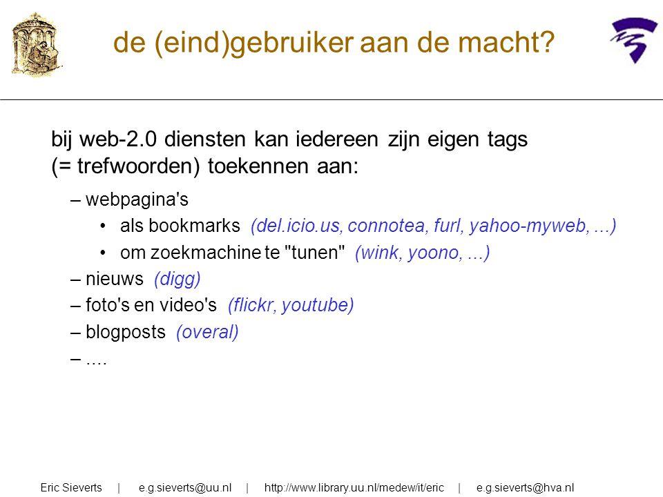 de (eind)gebruiker aan de macht? Eric Sieverts | e.g.sieverts@uu.nl | http://www.library.uu.nl/medew/it/eric | e.g.sieverts@hva.nl bij web-2.0 dienste