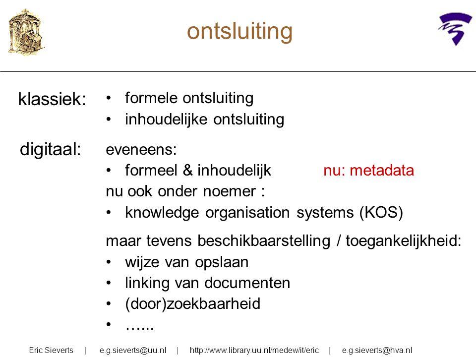 ontsluiting Eric Sieverts | e.g.sieverts@uu.nl | http://www.library.uu.nl/medew/it/eric | e.g.sieverts@hva.nl formele ontsluiting inhoudelijke ontslui