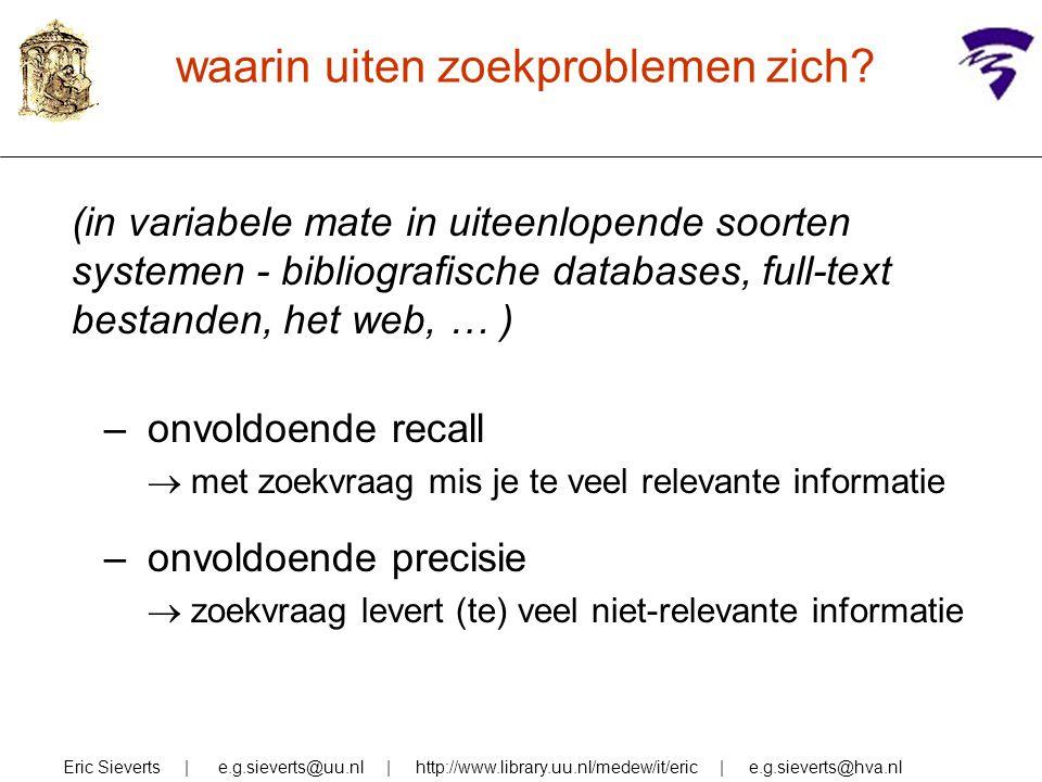 waarin uiten zoekproblemen zich? (in variabele mate in uiteenlopende soorten systemen - bibliografische databases, full-text bestanden, het web, … ) –