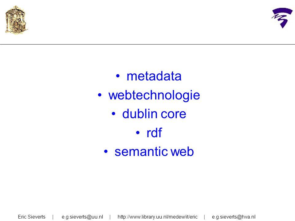 metadata webtechnologie dublin core rdf semantic web Eric Sieverts | e.g.sieverts@uu.nl | http://www.library.uu.nl/medew/it/eric | e.g.sieverts@hva.nl