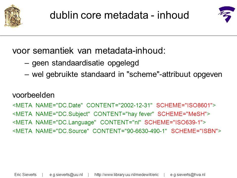 dublin core metadata - inhoud voor semantiek van metadata-inhoud: –geen standaardisatie opgelegd –wel gebruikte standaard in