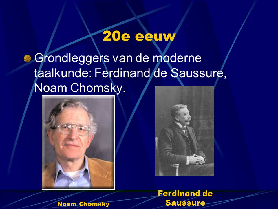 20e eeuw Grondleggers van de moderne taalkunde: Ferdinand de Saussure, Noam Chomsky. Noam Chomsky Ferdinand de Saussure