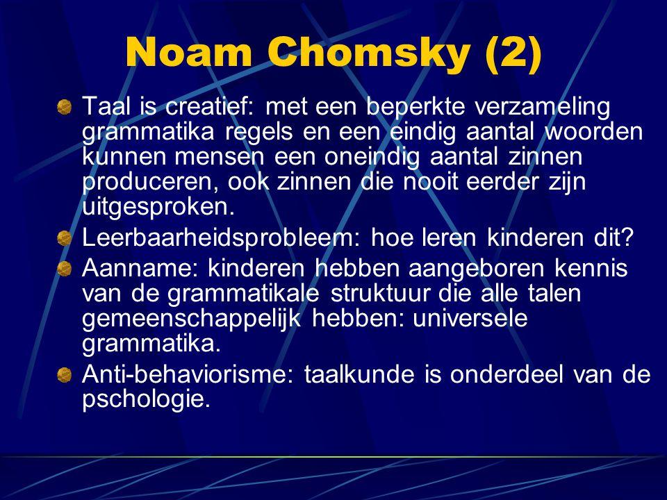 Noam Chomsky (2) Taal is creatief: met een beperkte verzameling grammatika regels en een eindig aantal woorden kunnen mensen een oneindig aantal zinnen produceren, ook zinnen die nooit eerder zijn uitgesproken.