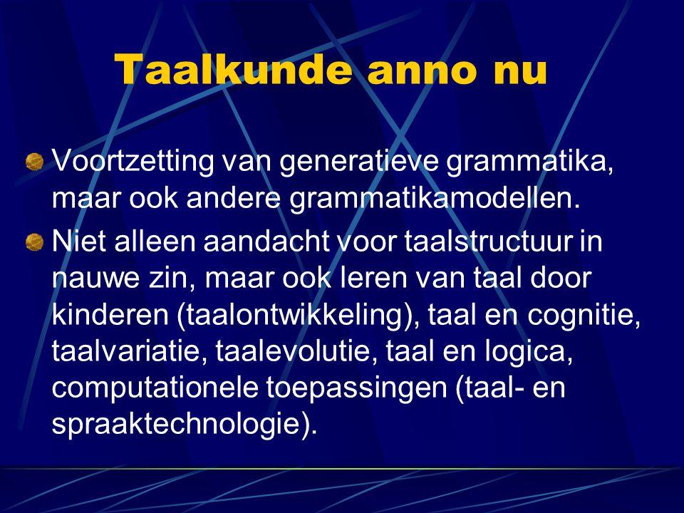 Taalkunde anno nu Voortzetting van generatieve grammatika, maar ook andere grammatikamodellen. Niet alleen aandacht voor taalstructuur in nauwe zin, m