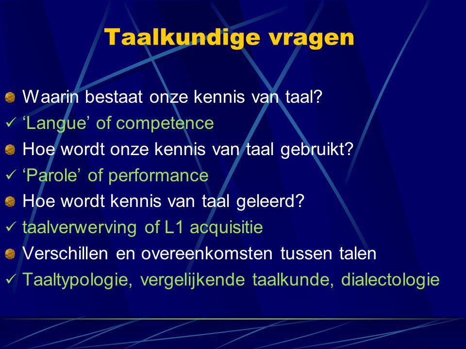 Taalkundige vragen Waarin bestaat onze kennis van taal? 'Langue' of competence Hoe wordt onze kennis van taal gebruikt? 'Parole' of performance Hoe wo