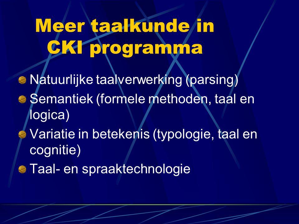 Meer taalkunde in CKI programma Natuurlijke taalverwerking (parsing) Semantiek (formele methoden, taal en logica) Variatie in betekenis (typologie, taal en cognitie) Taal- en spraaktechnologie