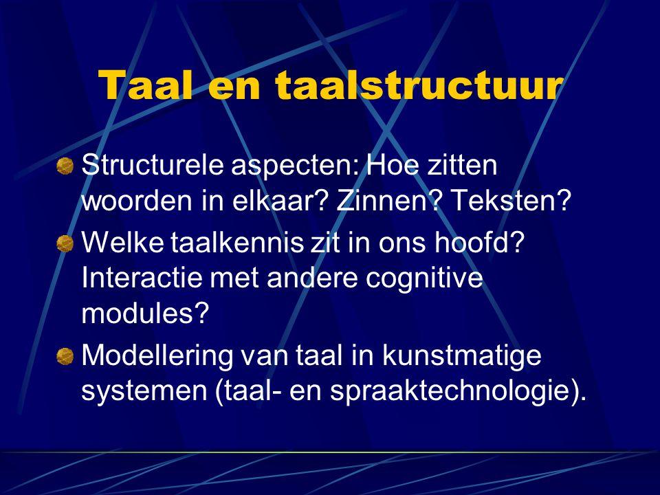 Taal en taalstructuur Structurele aspecten: Hoe zitten woorden in elkaar? Zinnen? Teksten? Welke taalkennis zit in ons hoofd? Interactie met andere co