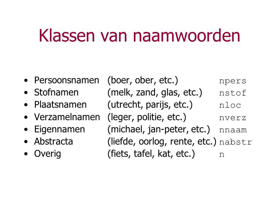 Klassen van naamwoorden Persoonsnamen(boer, ober, etc.) npers Stofnamen(melk, zand, glas, etc.) nstof Plaatsnamen(utrecht, parijs, etc.) nloc Verzamel